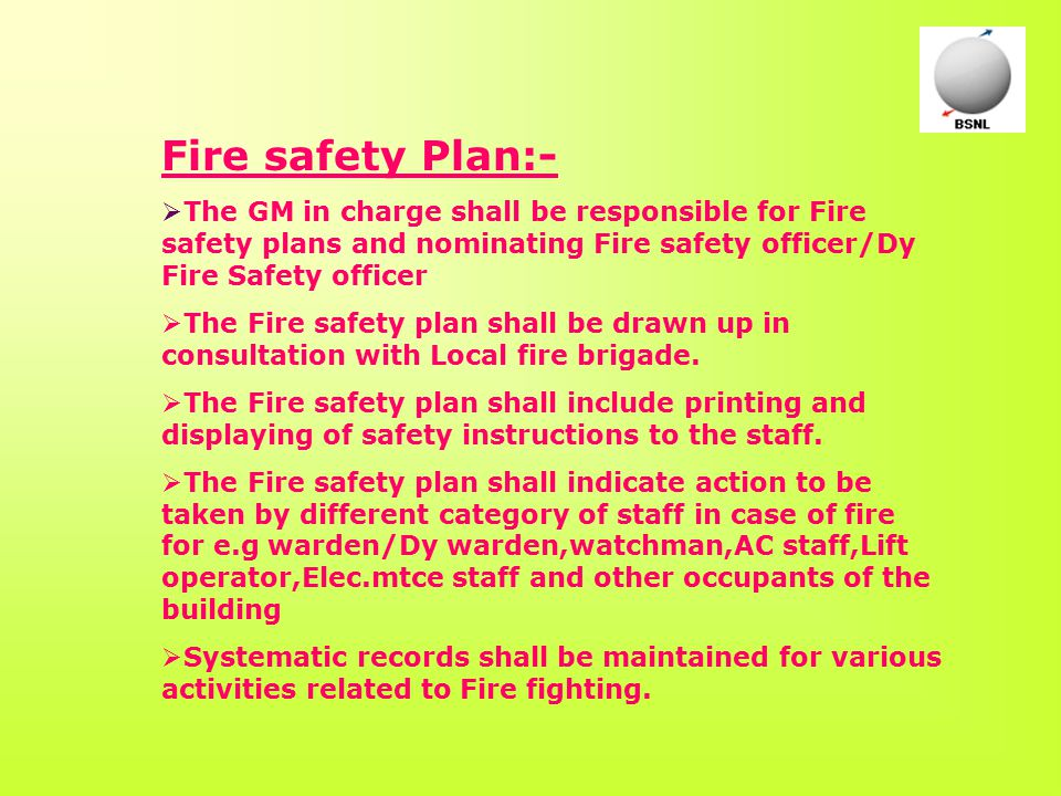 Fire safety Plan:-  The GM in charge shall be responsible for Fire safety plans and nominating Fire safety officer/Dy Fire Safety officer  The Fire