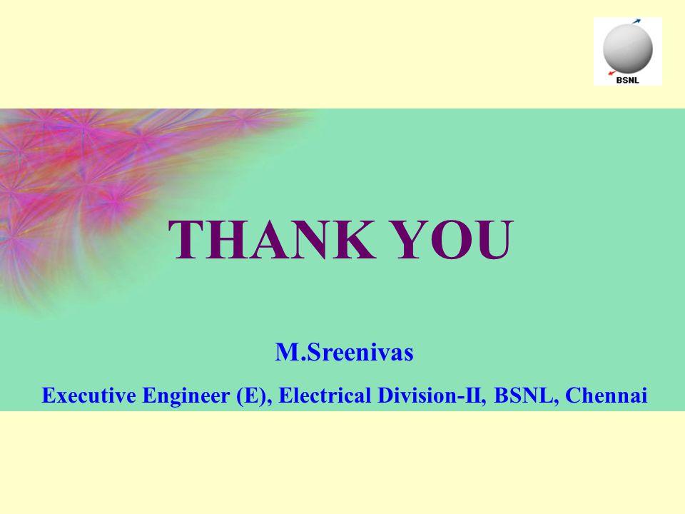 THANK YOU M.Sreenivas Executive Engineer (E), Electrical Division-II, BSNL, Chennai
