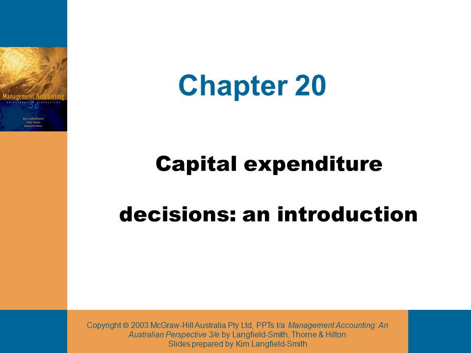 Copyright  2003 McGraw-Hill Australia Pty Ltd, PPTs t/a Management Accounting: An Australian Perspective 3/e by Langfield-Smith, Thorne & Hilton Slides prepared by Kim Langfield-Smith 2 Capital expenditure decisions  Long-term decisions requiring the evaluation of cash inflows and outflows over several years to determine the acceptability of the project  Significant impact on the competitiveness of the business  Focus on specific projects and programs