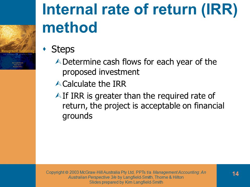 Copyright  2003 McGraw-Hill Australia Pty Ltd, PPTs t/a Management Accounting: An Australian Perspective 3/e by Langfield-Smith, Thorne & Hilton Slides prepared by Kim Langfield-Smith 14 Internal rate of return (IRR) method  Steps ÙDetermine cash flows for each year of the proposed investment ÙCalculate the IRR ÙIf IRR is greater than the required rate of return, the project is acceptable on financial grounds