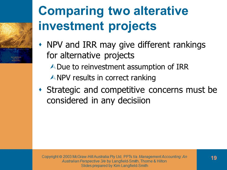Copyright  2003 McGraw-Hill Australia Pty Ltd, PPTs t/a Management Accounting: An Australian Perspective 3/e by Langfield-Smith, Thorne & Hilton Slides prepared by Kim Langfield-Smith 19 Comparing two alterative investment projects  NPV and IRR may give different rankings for alternative projects ÙDue to reinvestment assumption of IRR ÙNPV results in correct ranking  Strategic and competitive concerns must be considered in any decisiion
