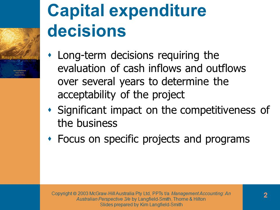 Copyright  2003 McGraw-Hill Australia Pty Ltd, PPTs t/a Management Accounting: An Australian Perspective 3/e by Langfield-Smith, Thorne & Hilton Slides prepared by Kim Langfield-Smith 2 Capital expenditure decisions  Long-term decisions requiring the evaluation of cash inflows and outflows over several years to determine the acceptability of the project  Significant impact on the competitiveness of the business  Focus on specific projects and programs