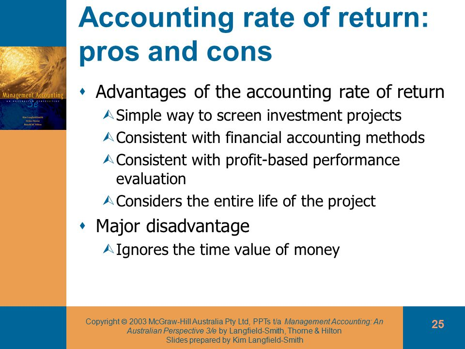 Copyright  2003 McGraw-Hill Australia Pty Ltd, PPTs t/a Management Accounting: An Australian Perspective 3/e by Langfield-Smith, Thorne & Hilton Slides prepared by Kim Langfield-Smith 25 Accounting rate of return: pros and cons  Advantages of the accounting rate of return ÙSimple way to screen investment projects ÙConsistent with financial accounting methods ÙConsistent with profit-based performance evaluation ÙConsiders the entire life of the project  Major disadvantage ÙIgnores the time value of money