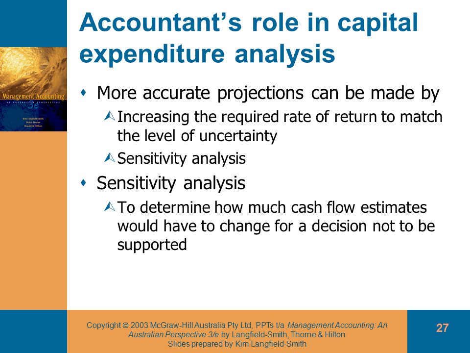 Copyright  2003 McGraw-Hill Australia Pty Ltd, PPTs t/a Management Accounting: An Australian Perspective 3/e by Langfield-Smith, Thorne & Hilton Slides prepared by Kim Langfield-Smith 27 Accountant's role in capital expenditure analysis  More accurate projections can be made by ÙIncreasing the required rate of return to match the level of uncertainty ÙSensitivity analysis  Sensitivity analysis ÙTo determine how much cash flow estimates would have to change for a decision not to be supported