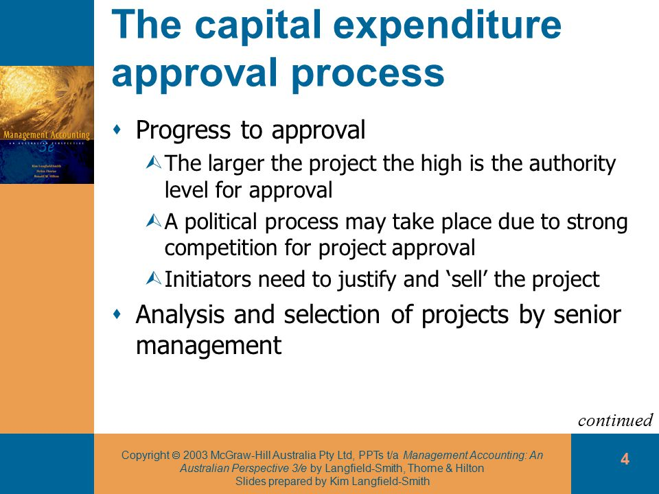 Copyright  2003 McGraw-Hill Australia Pty Ltd, PPTs t/a Management Accounting: An Australian Perspective 3/e by Langfield-Smith, Thorne & Hilton Slides prepared by Kim Langfield-Smith 4 The capital expenditure approval process  Progress to approval ÙThe larger the project the high is the authority level for approval ÙA political process may take place due to strong competition for project approval ÙInitiators need to justify and 'sell' the project  Analysis and selection of projects by senior management continued