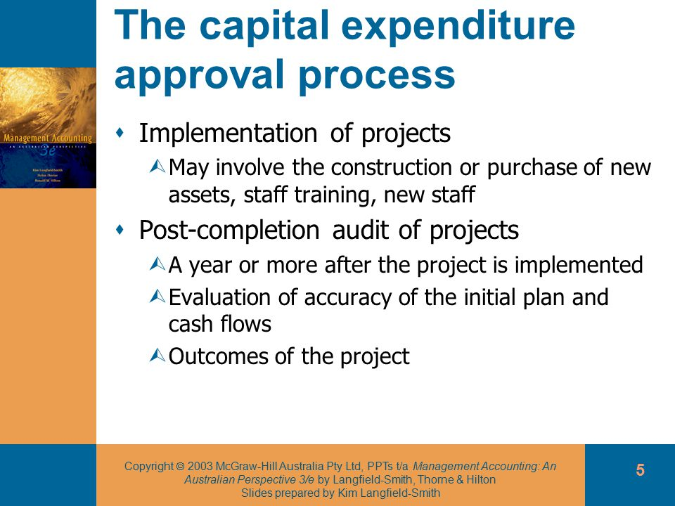 Copyright  2003 McGraw-Hill Australia Pty Ltd, PPTs t/a Management Accounting: An Australian Perspective 3/e by Langfield-Smith, Thorne & Hilton Slides prepared by Kim Langfield-Smith 5 The capital expenditure approval process  Implementation of projects ÙMay involve the construction or purchase of new assets, staff training, new staff  Post-completion audit of projects ÙA year or more after the project is implemented ÙEvaluation of accuracy of the initial plan and cash flows ÙOutcomes of the project