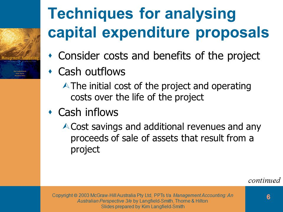 Copyright  2003 McGraw-Hill Australia Pty Ltd, PPTs t/a Management Accounting: An Australian Perspective 3/e by Langfield-Smith, Thorne & Hilton Slides prepared by Kim Langfield-Smith 6 Techniques for analysing capital expenditure proposals  Consider costs and benefits of the project  Cash outflows ÙThe initial cost of the project and operating costs over the life of the project  Cash inflows ÙCost savings and additional revenues and any proceeds of sale of assets that result from a project continued