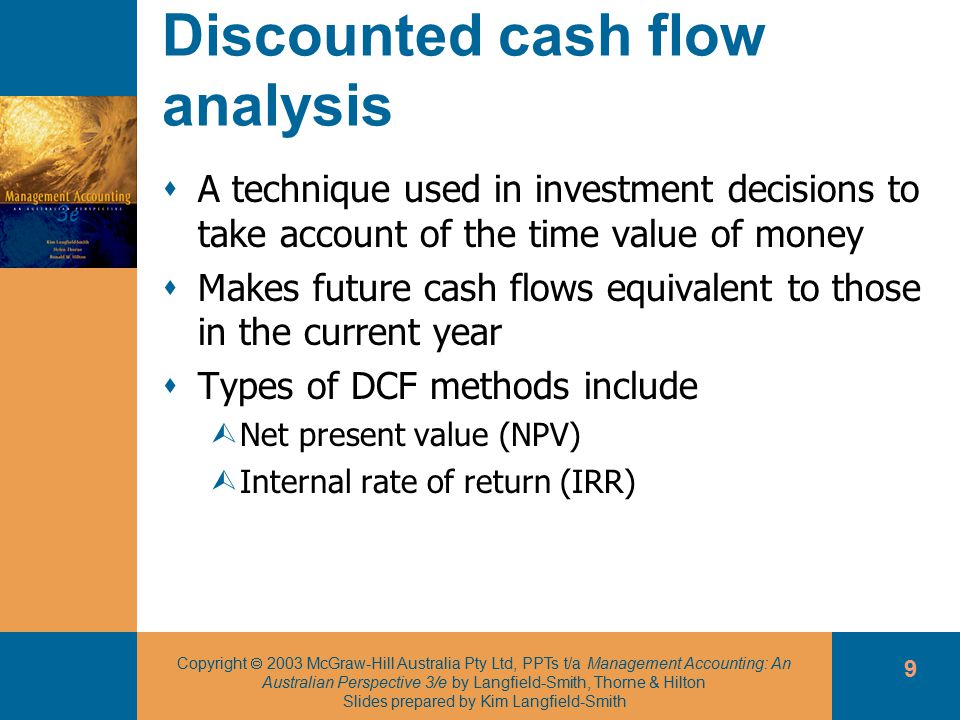 Copyright  2003 McGraw-Hill Australia Pty Ltd, PPTs t/a Management Accounting: An Australian Perspective 3/e by Langfield-Smith, Thorne & Hilton Slides prepared by Kim Langfield-Smith 9 Discounted cash flow analysis  A technique used in investment decisions to take account of the time value of money  Makes future cash flows equivalent to those in the current year  Types of DCF methods include ÙNet present value (NPV) ÙInternal rate of return (IRR)