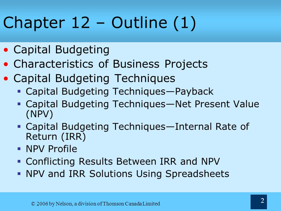 © 2006 by Nelson, a division of Thomson Canada Limited 13 Capital Budgeting Techniques— Net Present Value (NPV ) NPV—sum of present values of project's cash flows, discounted at cost of capital If PV inflows > PV outflows, NPV > 0 PV outflows PV inflows