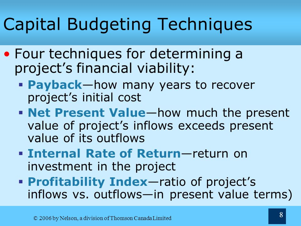© 2006 by Nelson, a division of Thomson Canada Limited 9 Capital Budgeting Techniques— Payback Payback period—time to recover early cash outflows  Shorter paybacks are better Payback Decision Rules  Stand-alone projects If payback period ) policy maximum accept (reject)  Mutually Exclusive Projects If Payback A < Payback B  choose Project A Weaknesses of the Payback Method  Ignores time value of money  Ignores cash flows after the payback period