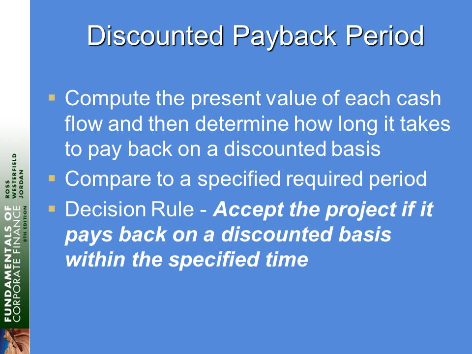 Discounted Payback Period  Compute the present value of each cash flow and then determine how long it takes to pay back on a discounted basis  Compare to a specified required period  Decision Rule - Accept the project if it pays back on a discounted basis within the specified time