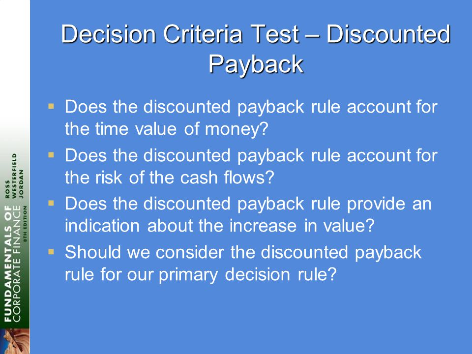 Decision Criteria Test – Discounted Payback  Does the discounted payback rule account for the time value of money.