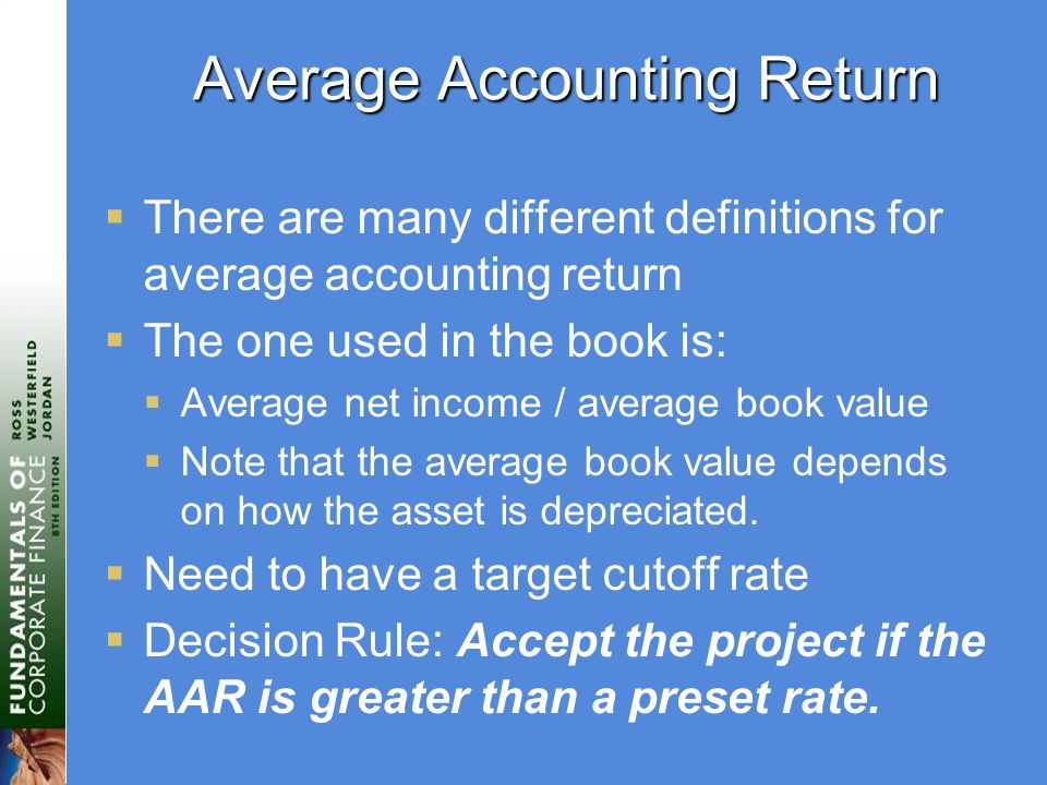 Average Accounting Return  There are many different definitions for average accounting return  The one used in the book is:  Average net income / average book value  Note that the average book value depends on how the asset is depreciated.