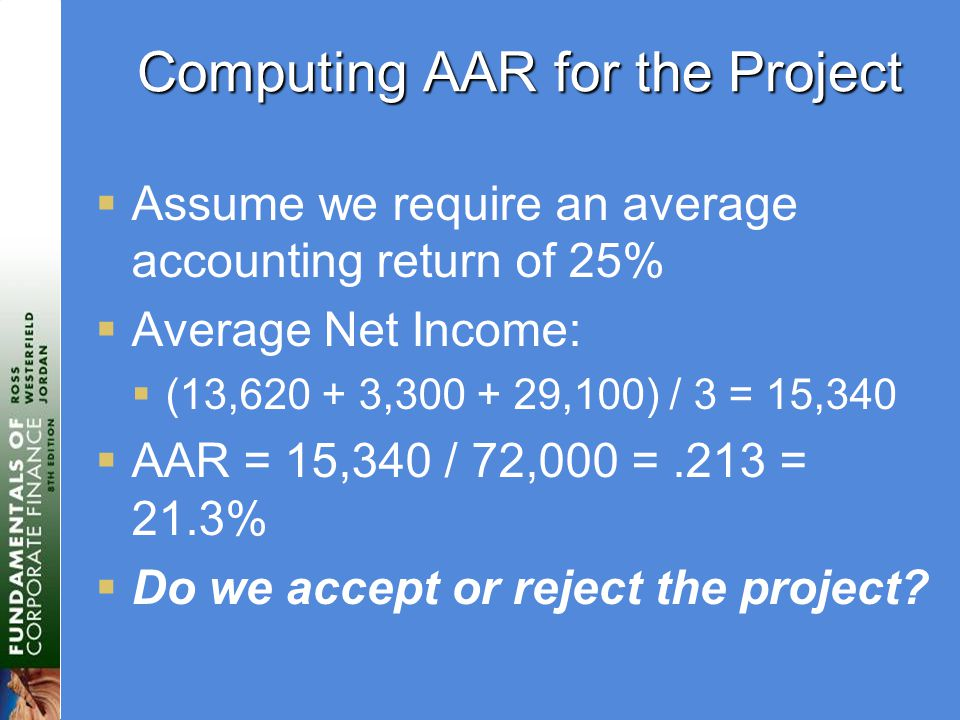 Computing AAR for the Project  Assume we require an average accounting return of 25%  Average Net Income:  (13,620 + 3,300 + 29,100) / 3 = 15,340  AAR = 15,340 / 72,000 =.213 = 21.3%  Do we accept or reject the project