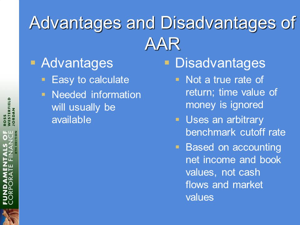 Advantages and Disadvantages of AAR  Advantages  Easy to calculate  Needed information will usually be available  Disadvantages  Not a true rate of return; time value of money is ignored  Uses an arbitrary benchmark cutoff rate  Based on accounting net income and book values, not cash flows and market values