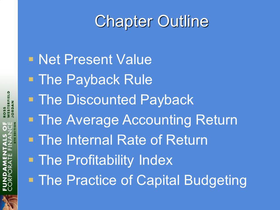 Chapter Outline  Net Present Value  The Payback Rule  The Discounted Payback  The Average Accounting Return  The Internal Rate of Return  The Profitability Index  The Practice of Capital Budgeting