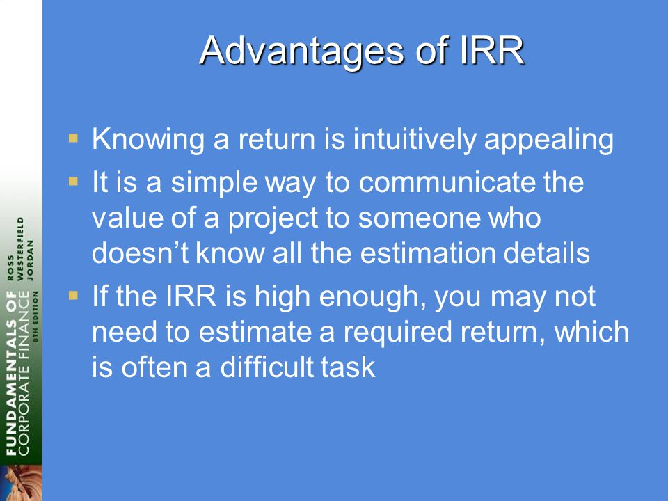 Advantages of IRR  Knowing a return is intuitively appealing  It is a simple way to communicate the value of a project to someone who doesn't know all the estimation details  If the IRR is high enough, you may not need to estimate a required return, which is often a difficult task