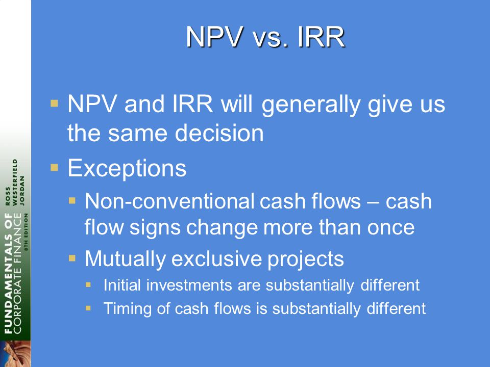 NPV vs. IRR  NPV and IRR will generally give us the same decision  Exceptions  Non-conventional cash flows – cash flow signs change more than once