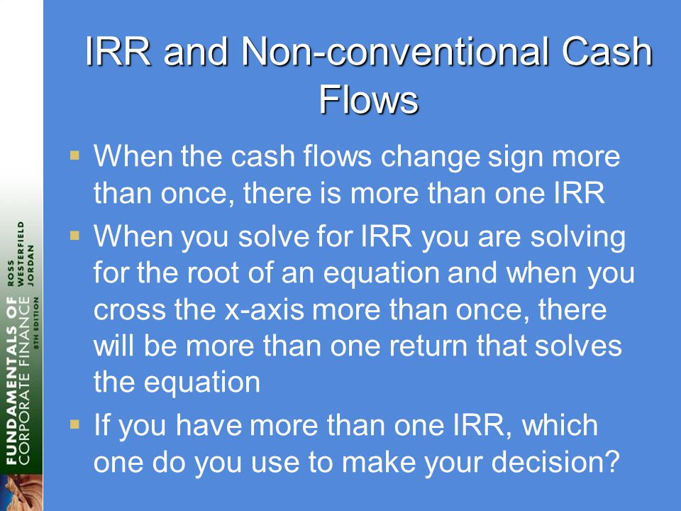 IRR and Non-conventional Cash Flows  When the cash flows change sign more than once, there is more than one IRR  When you solve for IRR you are solving for the root of an equation and when you cross the x-axis more than once, there will be more than one return that solves the equation  If you have more than one IRR, which one do you use to make your decision