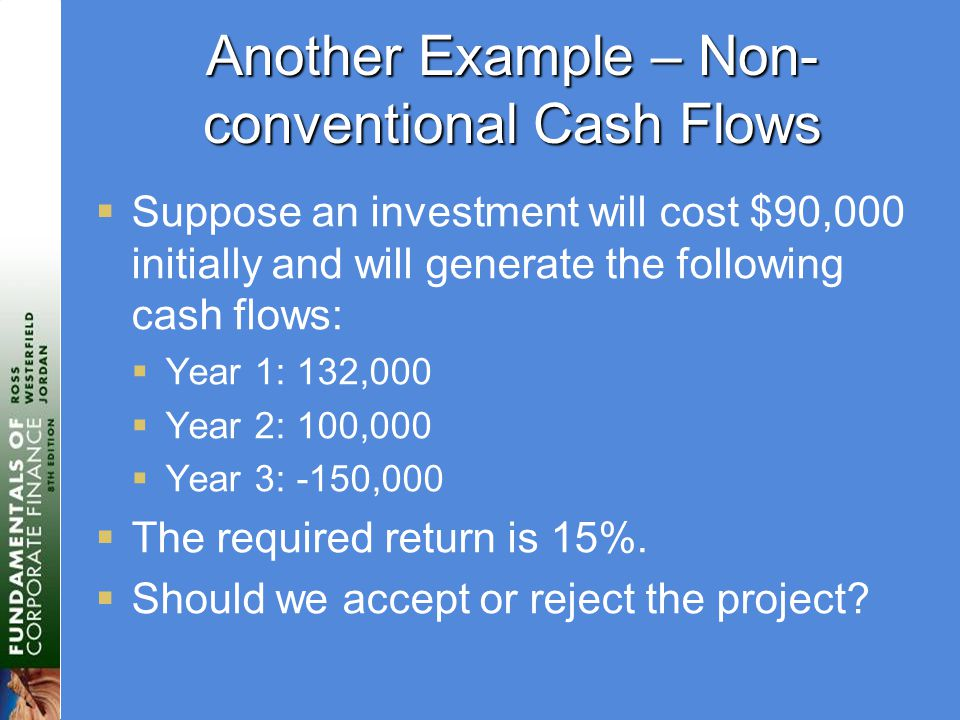 Another Example – Non- conventional Cash Flows  Suppose an investment will cost $90,000 initially and will generate the following cash flows:  Year 1: 132,000  Year 2: 100,000  Year 3: -150,000  The required return is 15%.