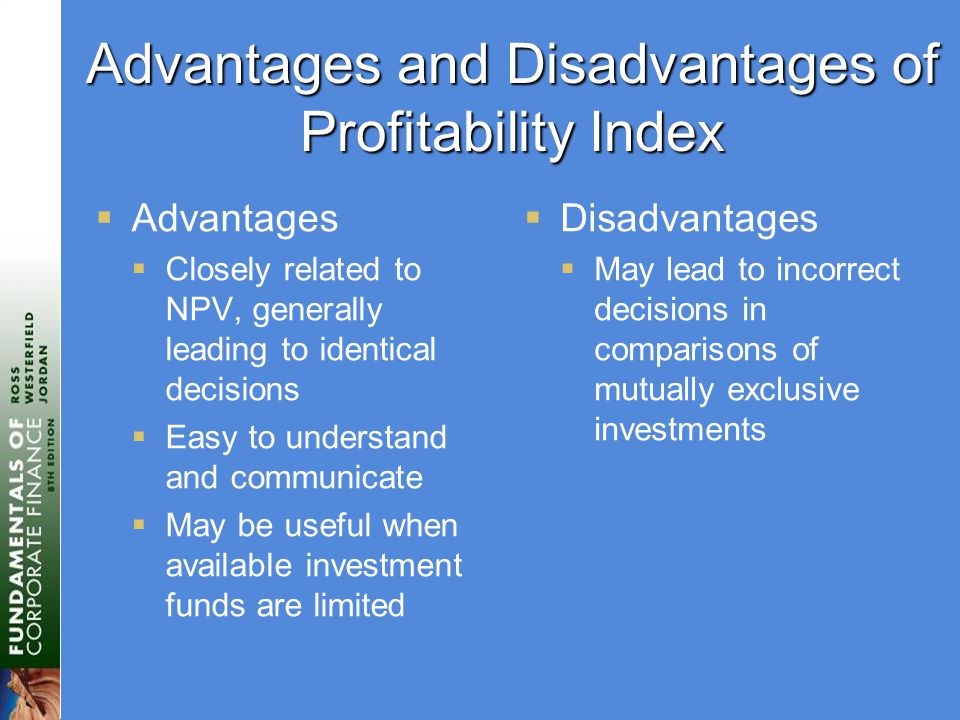Advantages and Disadvantages of Profitability Index  Advantages  Closely related to NPV, generally leading to identical decisions  Easy to understand and communicate  May be useful when available investment funds are limited  Disadvantages  May lead to incorrect decisions in comparisons of mutually exclusive investments