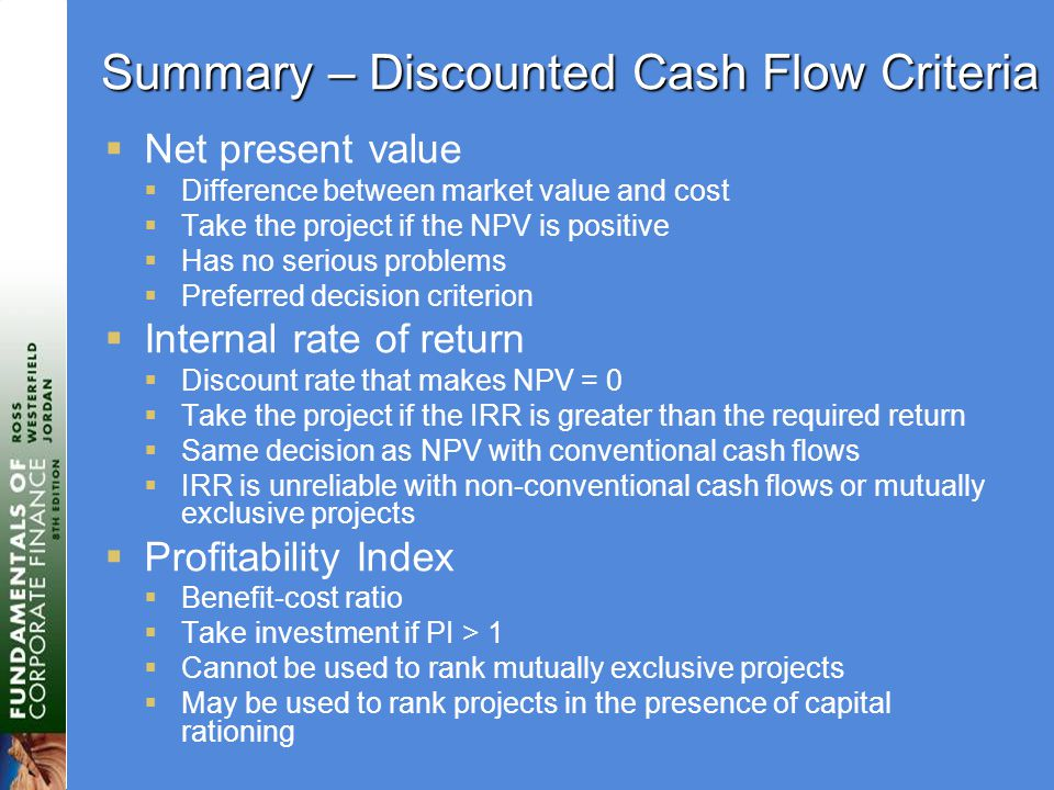 Summary – Discounted Cash Flow Criteria  Net present value  Difference between market value and cost  Take the project if the NPV is positive  Has no serious problems  Preferred decision criterion  Internal rate of return  Discount rate that makes NPV = 0  Take the project if the IRR is greater than the required return  Same decision as NPV with conventional cash flows  IRR is unreliable with non-conventional cash flows or mutually exclusive projects  Profitability Index  Benefit-cost ratio  Take investment if PI > 1  Cannot be used to rank mutually exclusive projects  May be used to rank projects in the presence of capital rationing