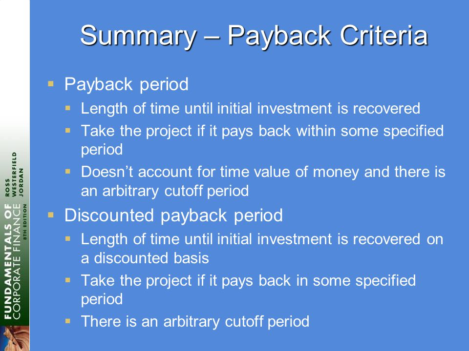 Summary – Payback Criteria  Payback period  Length of time until initial investment is recovered  Take the project if it pays back within some specified period  Doesn't account for time value of money and there is an arbitrary cutoff period  Discounted payback period  Length of time until initial investment is recovered on a discounted basis  Take the project if it pays back in some specified period  There is an arbitrary cutoff period