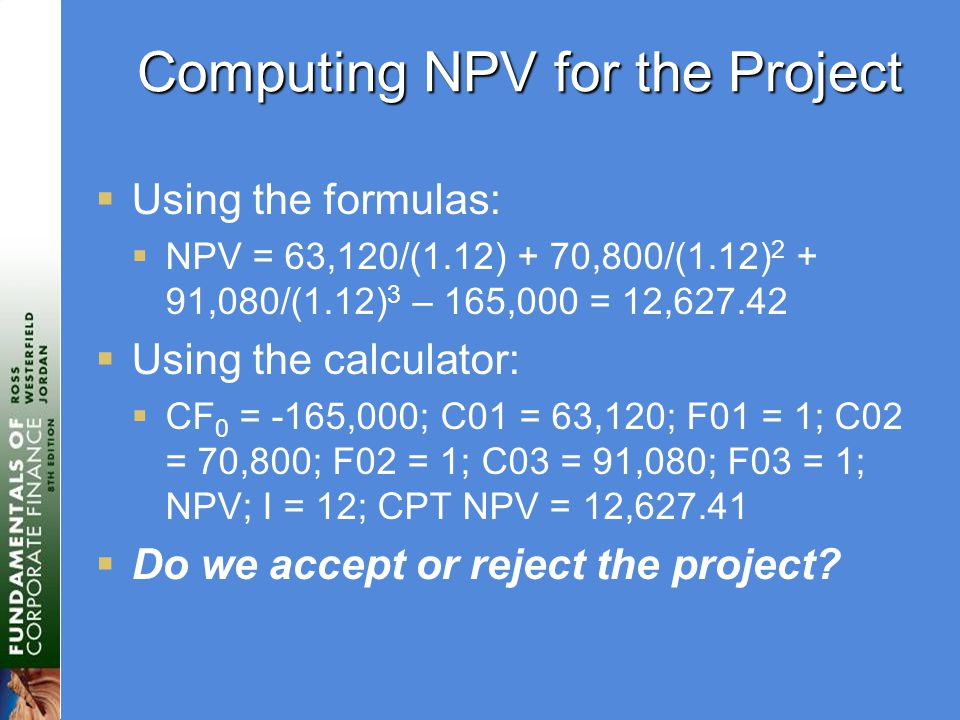 Computing NPV for the Project  Using the formulas:  NPV = 63,120/(1.12) + 70,800/(1.12) ,080/(1.12) 3 – 165,000 = 12,  Using the calculator:  CF 0 = -165,000; C01 = 63,120; F01 = 1; C02 = 70,800; F02 = 1; C03 = 91,080; F03 = 1; NPV; I = 12; CPT NPV = 12,  Do we accept or reject the project