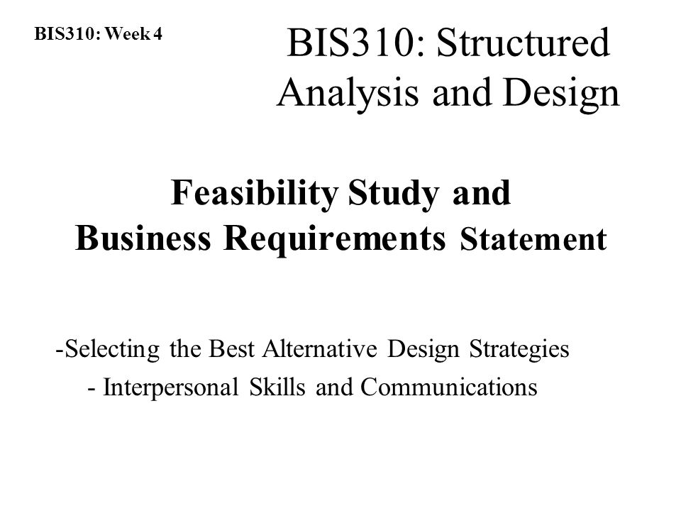 BIS310: Week 4 BIS310: Structured Analysis and Design Feasibility Study and Business Requirements Statement -Selecting the Best Alternative Design Strategies - Interpersonal Skills and Communications