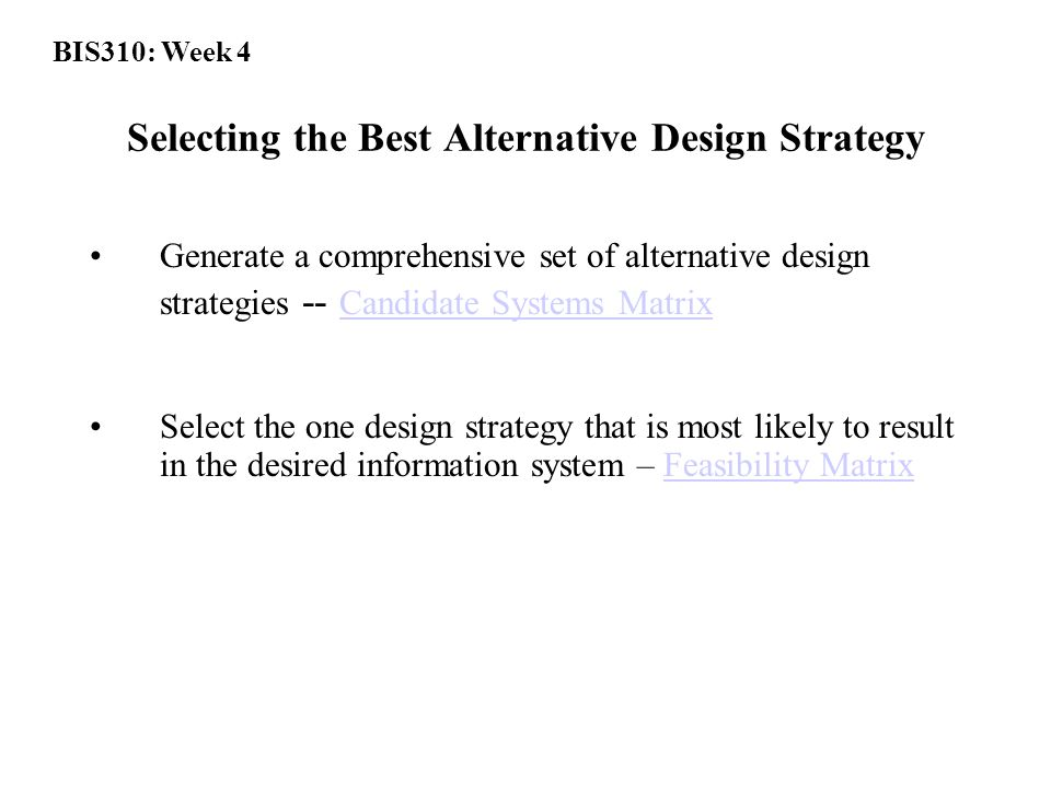 Selecting the Best Alternative Design Strategy Generate a comprehensive set of alternative design strategies -- Candidate Systems Matrix Candidate Systems Matrix Select the one design strategy that is most likely to result in the desired information system – Feasibility MatrixFeasibility Matrix