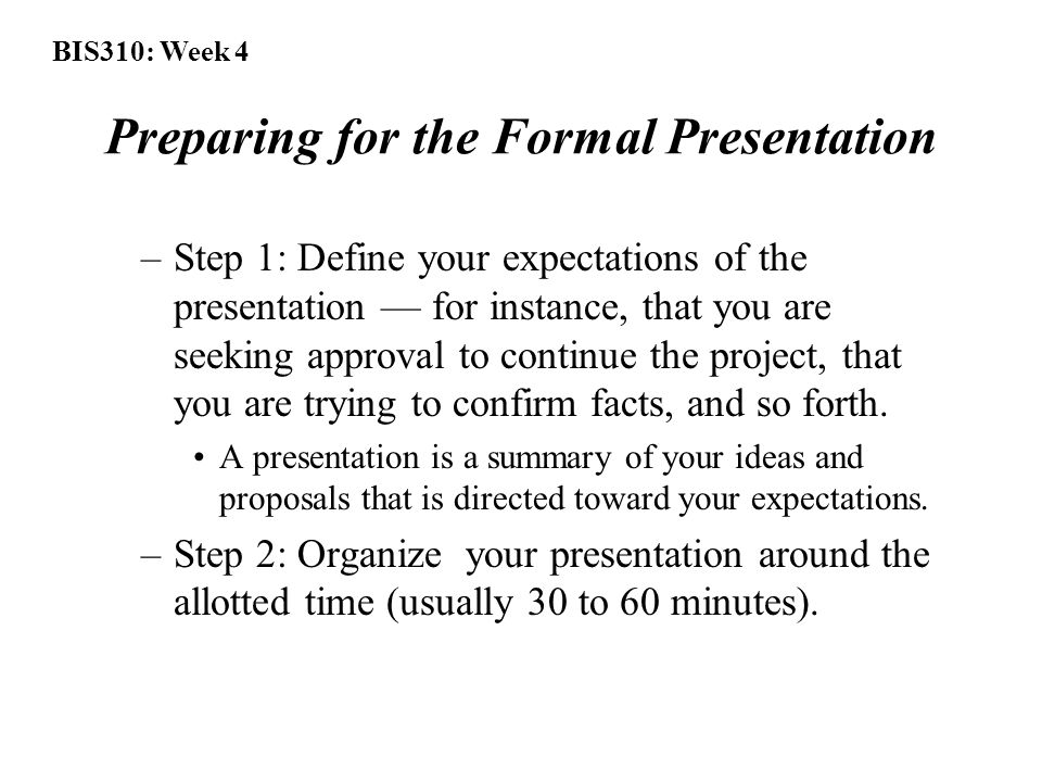 BIS310: Week 4 Preparing for the Formal Presentation –Step 1: Define your expectations of the presentation — for instance, that you are seeking approval to continue the project, that you are trying to confirm facts, and so forth.