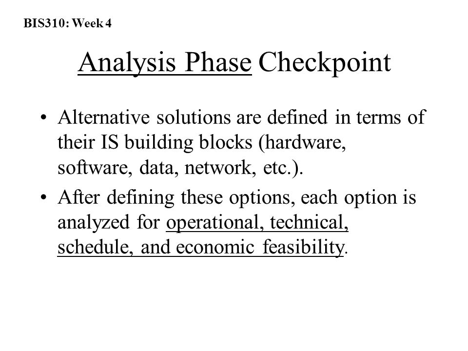 BIS310: Week 4 Analysis Phase Checkpoint Alternative solutions are defined in terms of their IS building blocks (hardware, software, data, network, etc.).