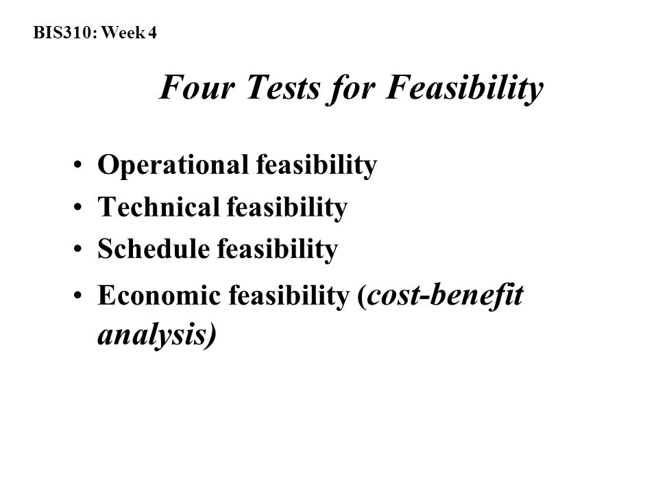 BIS310: Week 4 Four Tests for Feasibility Operational feasibility Technical feasibility Schedule feasibility Economic feasibility ( cost-benefit analysis)