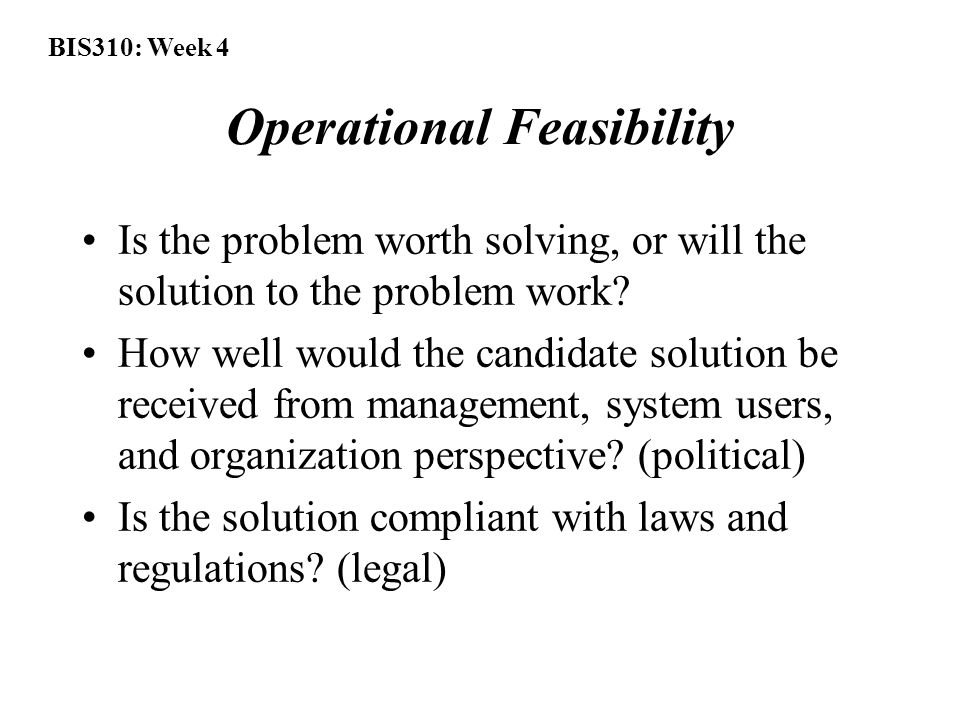 BIS310: Week 4 Operational Feasibility Is the problem worth solving, or will the solution to the problem work.