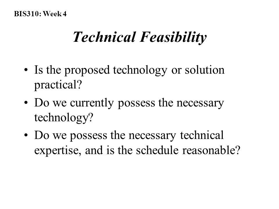 BIS310: Week 4 Technical Feasibility Is the proposed technology or solution practical.