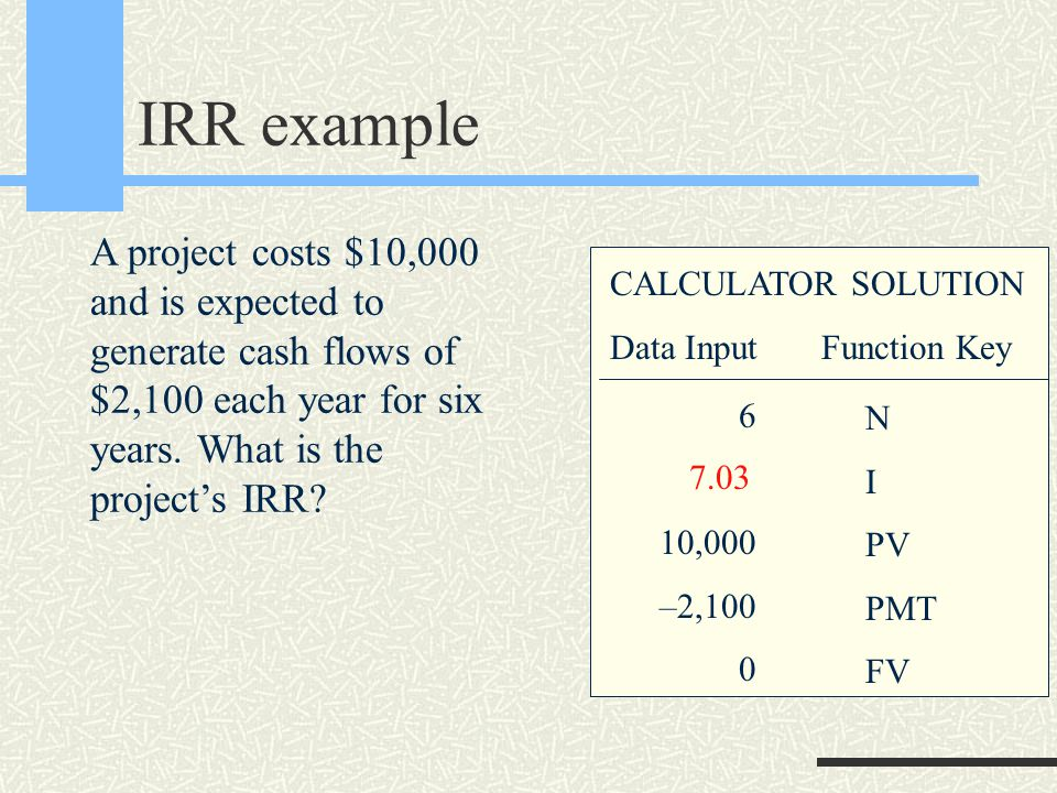 IRR example CALCULATOR SOLUTION Data Input Function Key N I PV PMT FV 6 10,000 –2,100 0 7.03 A project costs $10,000 and is expected to generate cash flows of $2,100 each year for six years.