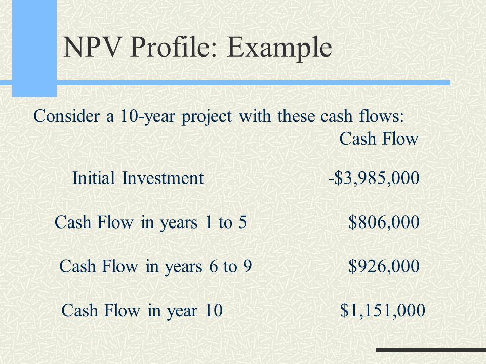 NPV Profile: Example Cash Flow Initial Investment Cash Flow in years 1 to 5 Cash Flow in years 6 to 9 Cash Flow in year 10 -$3,985,000 $806,000 $926,000 $1,151,000 Consider a 10-year project with these cash flows: