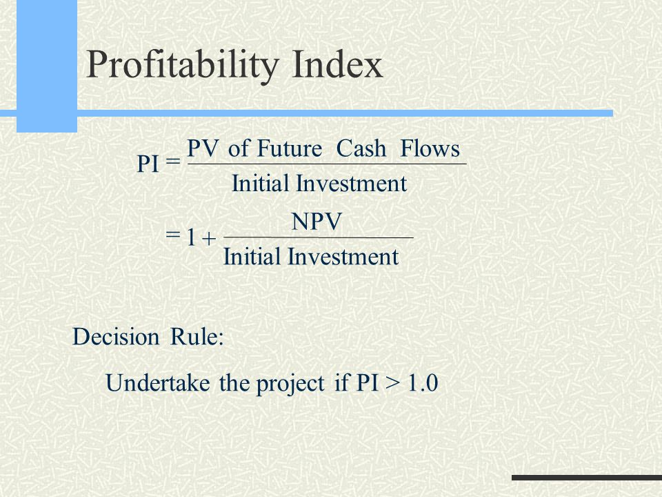 Profitability Index PI PVofFutureCashFlows InitialInvestment NPV InitialInvestment = = + 1 Decision Rule: Undertake the project if PI > 1.0