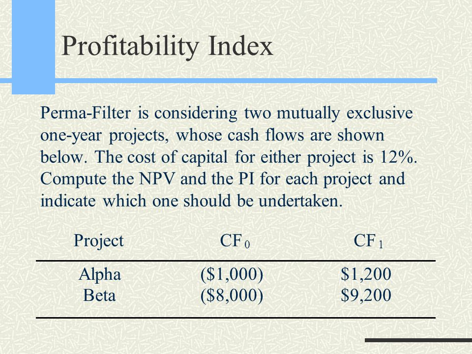 Profitability Index Perma-Filter is considering two mutually exclusive one-year projects, whose cash flows are shown below.