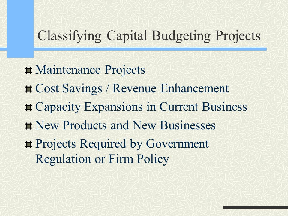 Classifying Capital Budgeting Projects Maintenance Projects Cost Savings / Revenue Enhancement Capacity Expansions in Current Business New Products and New Businesses Projects Required by Government Regulation or Firm Policy