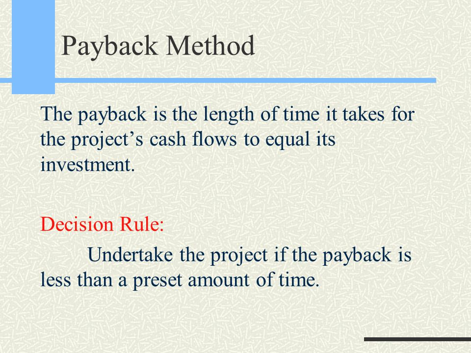 Payback Method The payback is the length of time it takes for the project's cash flows to equal its investment.