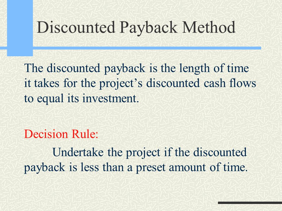 Discounted Payback Method The discounted payback is the length of time it takes for the project's discounted cash flows to equal its investment.