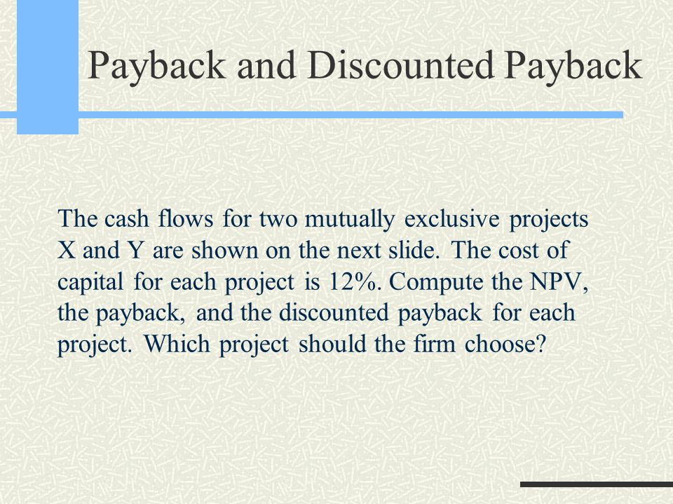 Payback and Discounted Payback The cash flows for two mutually exclusive projects X and Y are shown on the next slide.