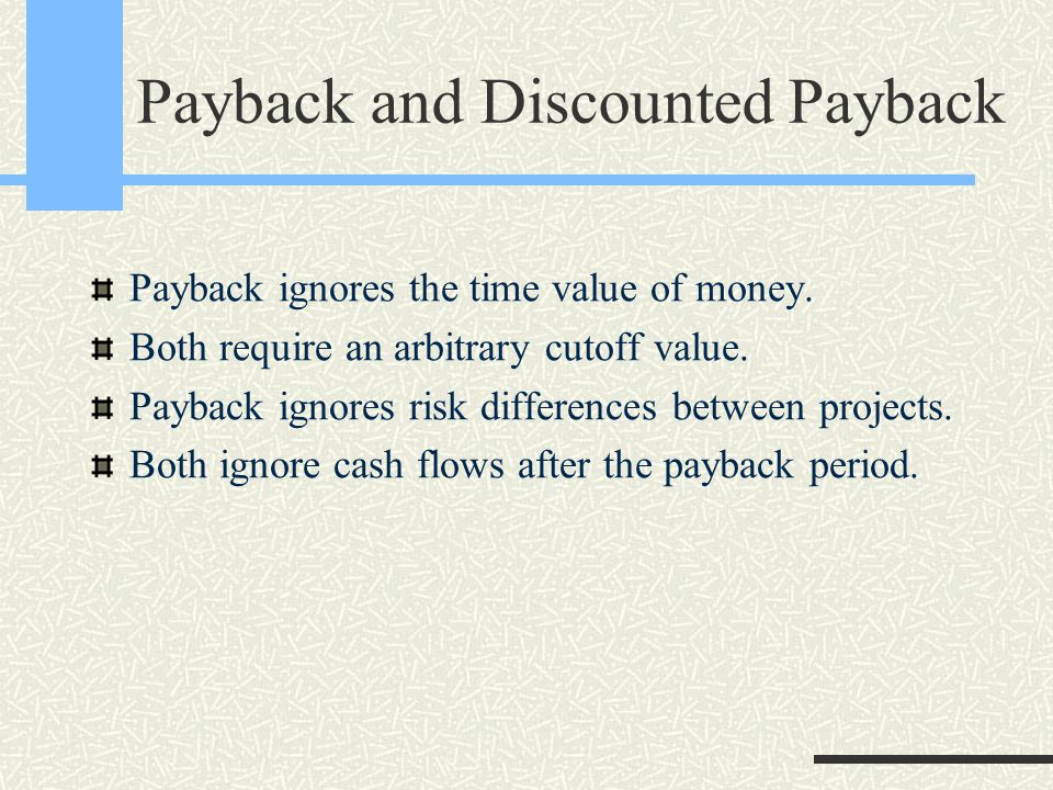 Payback and Discounted Payback Payback ignores the time value of money.
