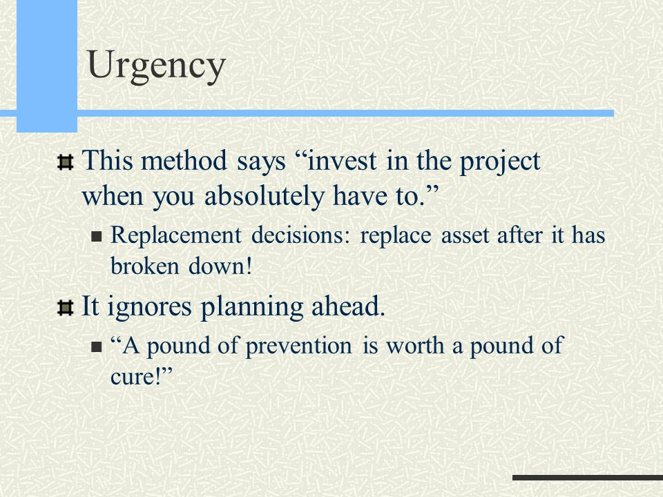 Urgency This method says invest in the project when you absolutely have to. Replacement decisions: replace asset after it has broken down.