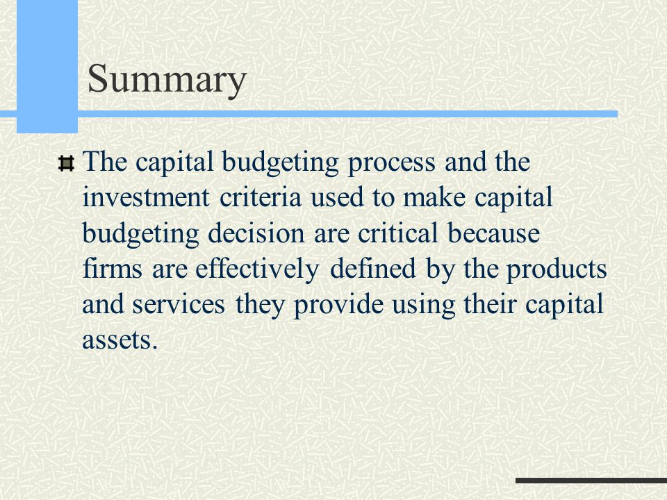 Summary The capital budgeting process and the investment criteria used to make capital budgeting decision are critical because firms are effectively defined by the products and services they provide using their capital assets.
