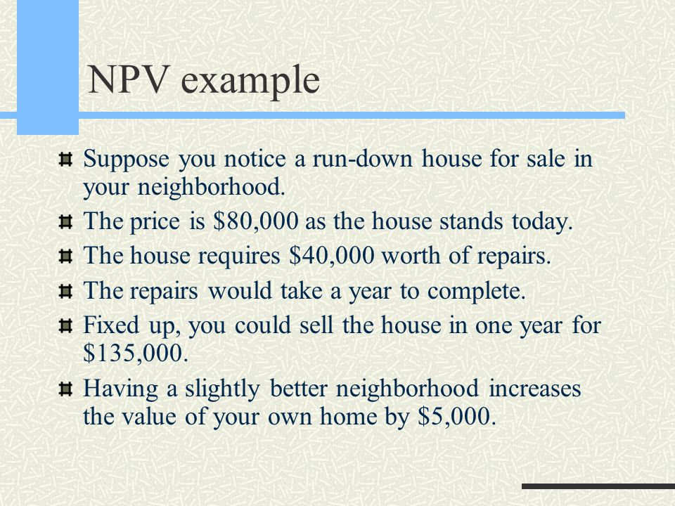 NPV example Suppose you notice a run-down house for sale in your neighborhood.