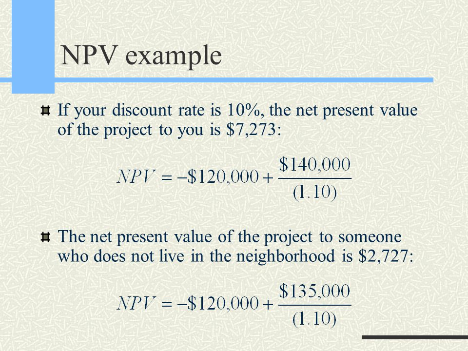 NPV example If your discount rate is 10%, the net present value of the project to you is $7,273: The net present value of the project to someone who does not live in the neighborhood is $2,727: