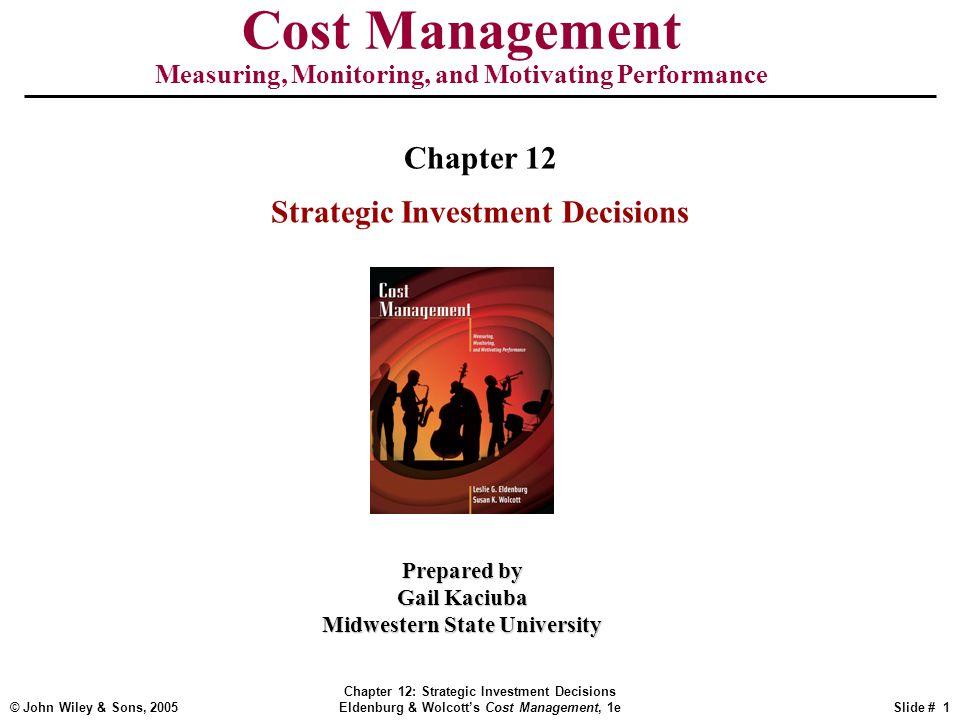 © John Wiley & Sons, 2005 Chapter 12: Strategic Investment Decisions Eldenburg & Wolcott's Cost Management, 1eSlide # 1 Cost Management Measuring, Mon