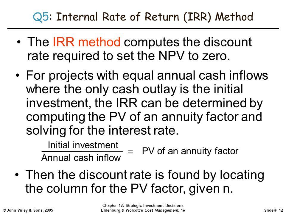 © John Wiley & Sons, 2005 Chapter 12: Strategic Investment Decisions Eldenburg & Wolcott's Cost Management, 1eSlide # 12 Q5: Internal Rate of Return (